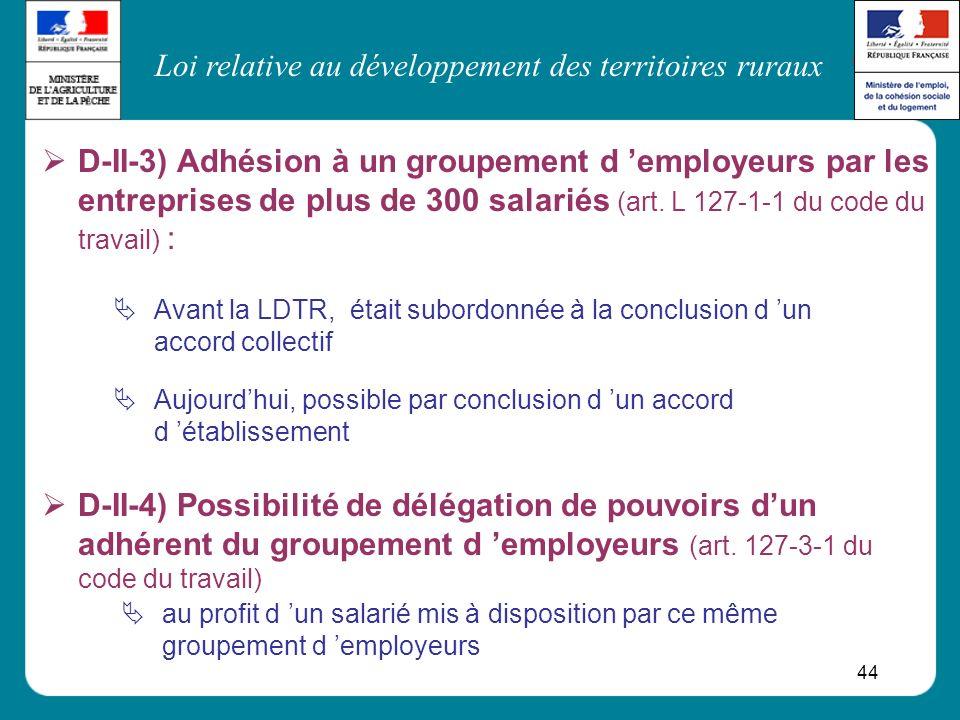 Loi relative au développement des territoires ruraux 44 D-II-3) Adhésion à un groupement d employeurs par les entreprises de plus de 300 salariés (art