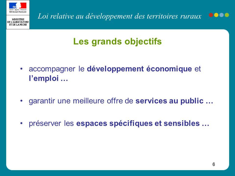 Loi relative au développement des territoires ruraux 6 Les grands objectifs accompagner le développement économique et lemploi … garantir une meilleur