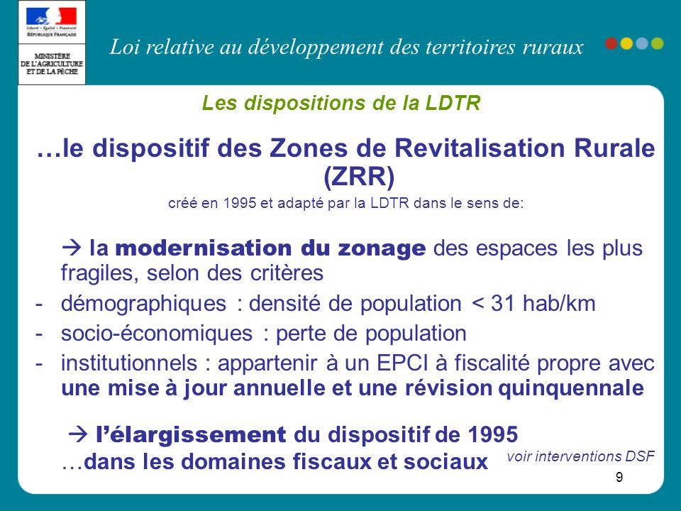 Loi relative au développement des territoires ruraux 9 Les dispositions de la LDTR …le dispositif des Zones de Revitalisation Rurale (ZRR) créé en 199