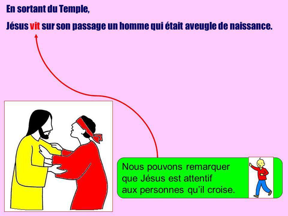 En sortant du Temple, Jésus vit sur son passage un homme qui était aveugle de naissance. Nous pouvons remarquer que Jésus est attentif aux personnes q