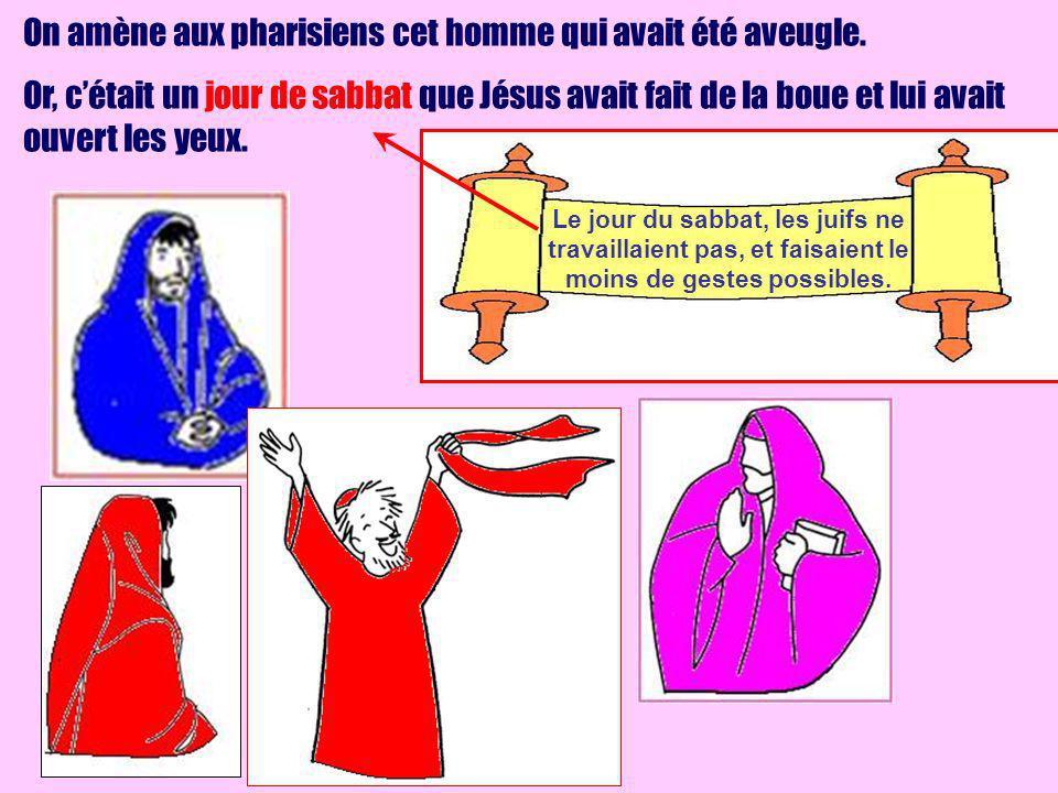 On amène aux pharisiens cet homme qui avait été aveugle. Or, cétait un jour de sabbat que Jésus avait fait de la boue et lui avait ouvert les yeux. Le