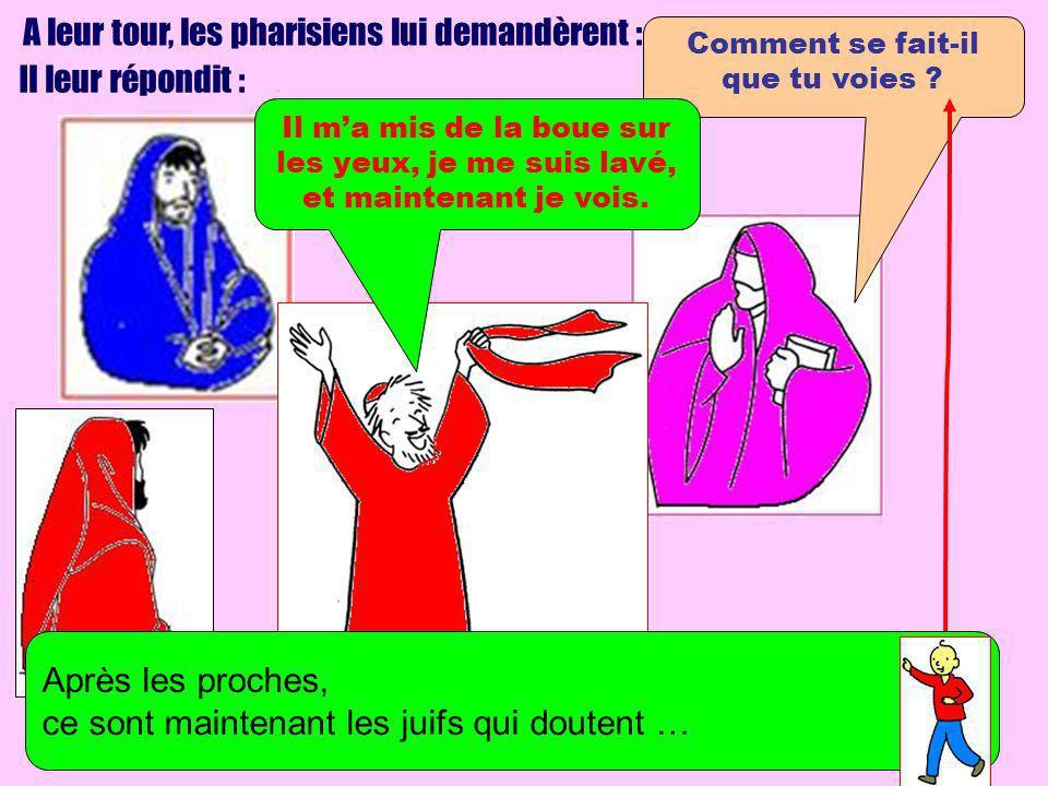 A leur tour, les pharisiens lui demandèrent : Il leur répondit : Comment se fait-il que tu voies ? Il ma mis de la boue sur les yeux, je me suis lavé,