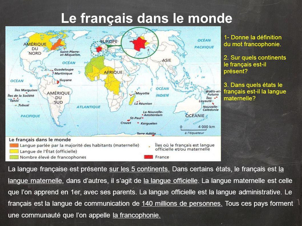 Le français dans le monde La langue française est présente sur les 5 continents. Dans certains états, le français est la langue maternelle, dans dautr