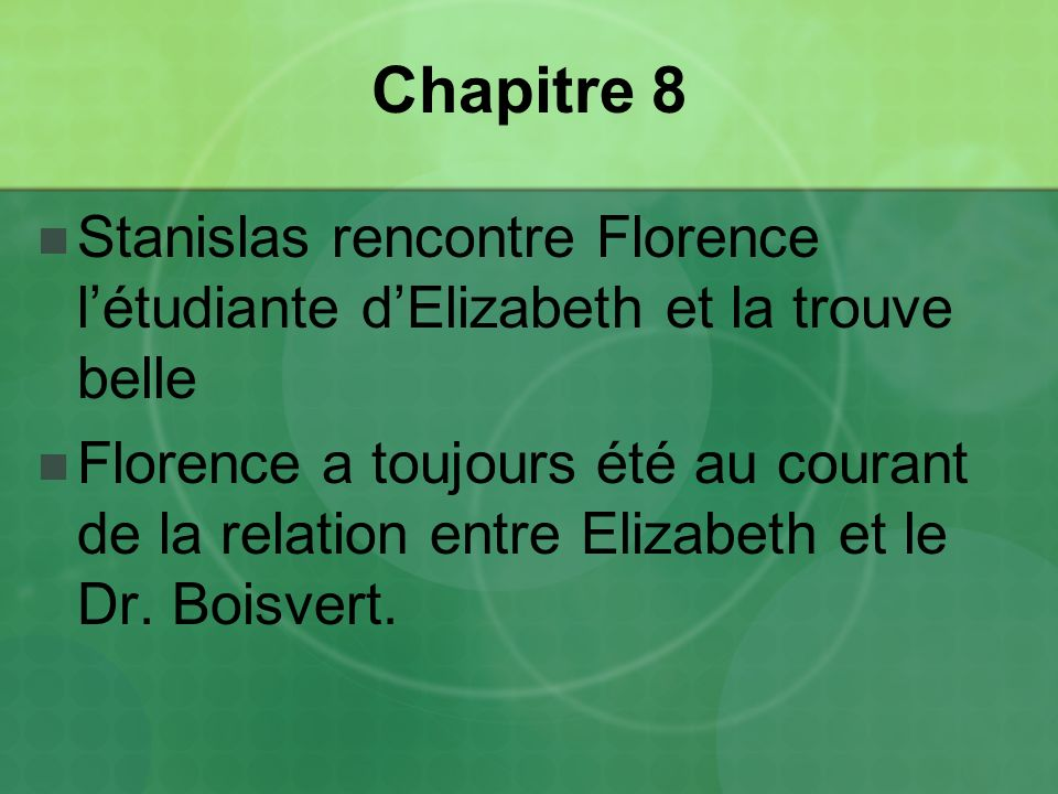 Chapitre 8 Stanislas rencontre Florence létudiante dElizabeth et la trouve belle Florence a toujours été au courant de la relation entre Elizabeth et le Dr.
