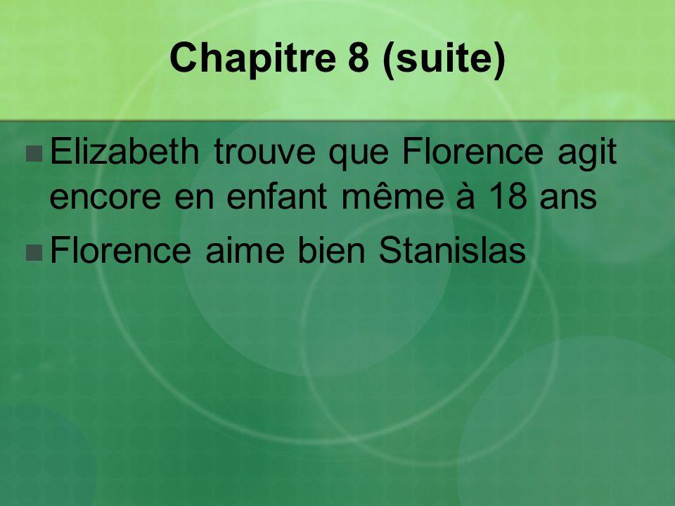 Chapitre 8 (suite) Elizabeth trouve que Florence agit encore en enfant même à 18 ans Florence aime bien Stanislas