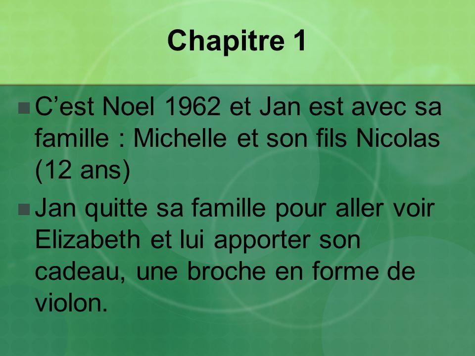 Chapitre 1 Cest Noel 1962 et Jan est avec sa famille : Michelle et son fils Nicolas (12 ans) Jan quitte sa famille pour aller voir Elizabeth et lui apporter son cadeau, une broche en forme de violon.