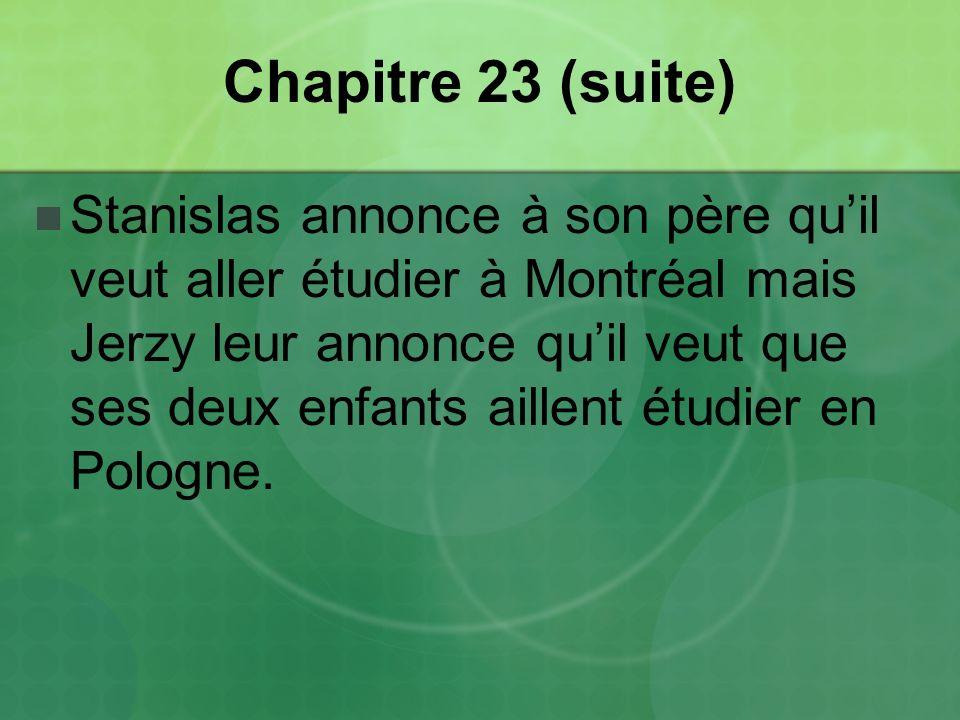 Chapitre 23 (suite) Stanislas annonce à son père quil veut aller étudier à Montréal mais Jerzy leur annonce quil veut que ses deux enfants aillent étudier en Pologne.