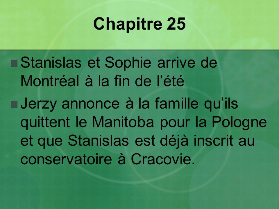 Chapitre 25 Stanislas et Sophie arrive de Montréal à la fin de lété Jerzy annonce à la famille quils quittent le Manitoba pour la Pologne et que Stanislas est déjà inscrit au conservatoire à Cracovie.