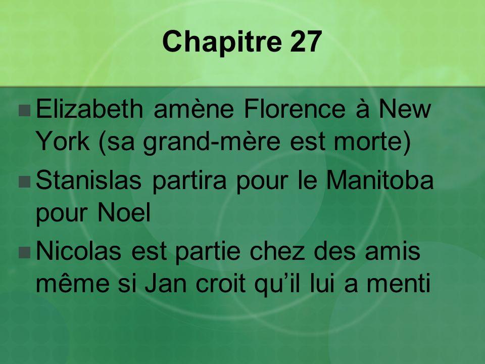 Chapitre 27 Elizabeth amène Florence à New York (sa grand-mère est morte) Stanislas partira pour le Manitoba pour Noel Nicolas est partie chez des amis même si Jan croit quil lui a menti