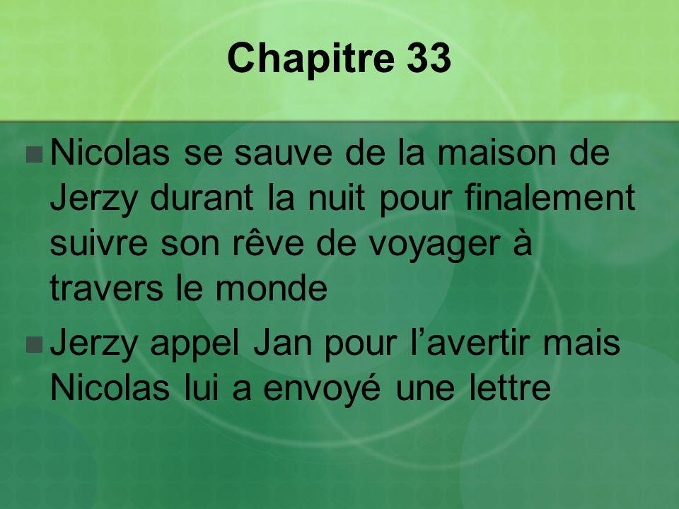 Chapitre 33 Nicolas se sauve de la maison de Jerzy durant la nuit pour finalement suivre son rêve de voyager à travers le monde Jerzy appel Jan pour lavertir mais Nicolas lui a envoyé une lettre