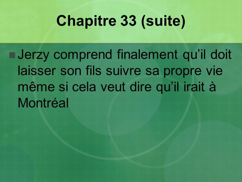 Chapitre 33 (suite) Jerzy comprend finalement quil doit laisser son fils suivre sa propre vie même si cela veut dire quil irait à Montréal