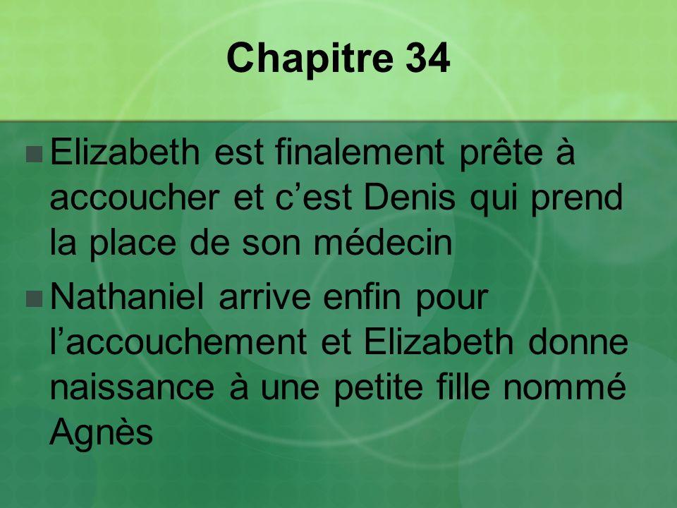 Chapitre 34 Elizabeth est finalement prête à accoucher et cest Denis qui prend la place de son médecin Nathaniel arrive enfin pour laccouchement et Elizabeth donne naissance à une petite fille nommé Agnès