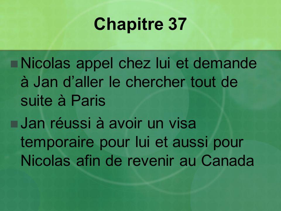 Chapitre 37 Nicolas appel chez lui et demande à Jan daller le chercher tout de suite à Paris Jan réussi à avoir un visa temporaire pour lui et aussi pour Nicolas afin de revenir au Canada
