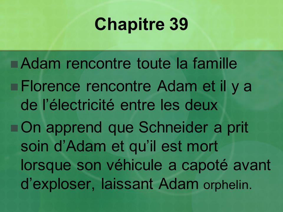 Chapitre 39 Adam rencontre toute la famille Florence rencontre Adam et il y a de lélectricité entre les deux On apprend que Schneider a prit soin dAdam et quil est mort lorsque son véhicule a capoté avant dexploser, laissant Adam orphelin.