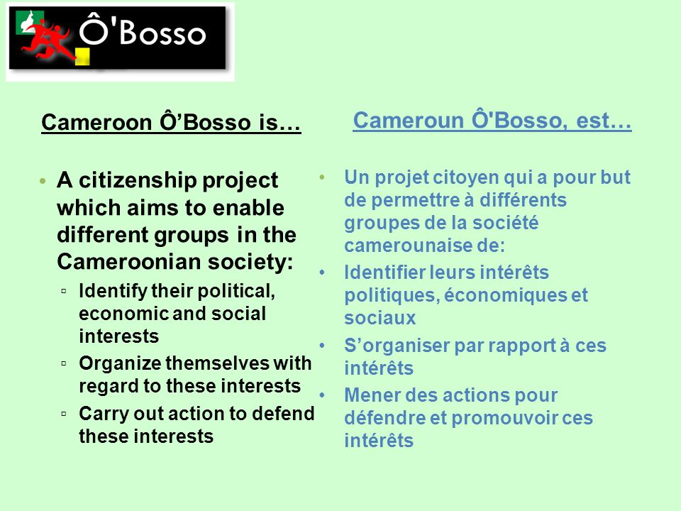 Cameroon ÔBosso is… Un projet citoyen qui a pour but de permettre à différents groupes de la société camerounaise de: Identifier leurs intérêts politiques, économiques et sociaux Sorganiser par rapport à ces intérêts Mener des actions pour défendre et promouvoir ces intérêts Cameroun Ô Bosso, est… A citizenship project which aims to enable different groups in the Cameroonian society: Identify their political, economic and social interests Organize themselves with regard to these interests Carry out action to defend these interests