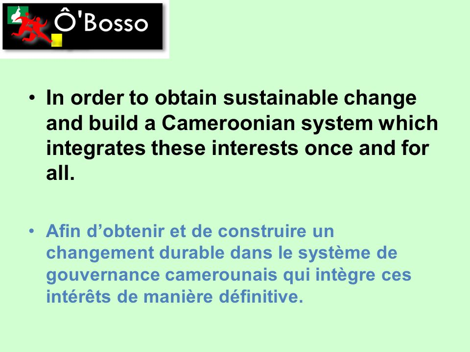 In order to obtain sustainable change and build a Cameroonian system which integrates these interests once and for all.