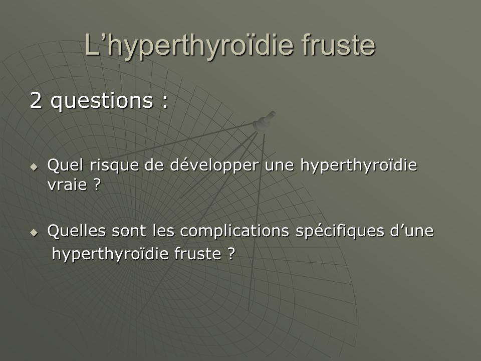 Lhyperthyroïdie fruste 2 questions : Quel risque de développer une hyperthyroïdie vraie ? Quel risque de développer une hyperthyroïdie vraie ? Quelles