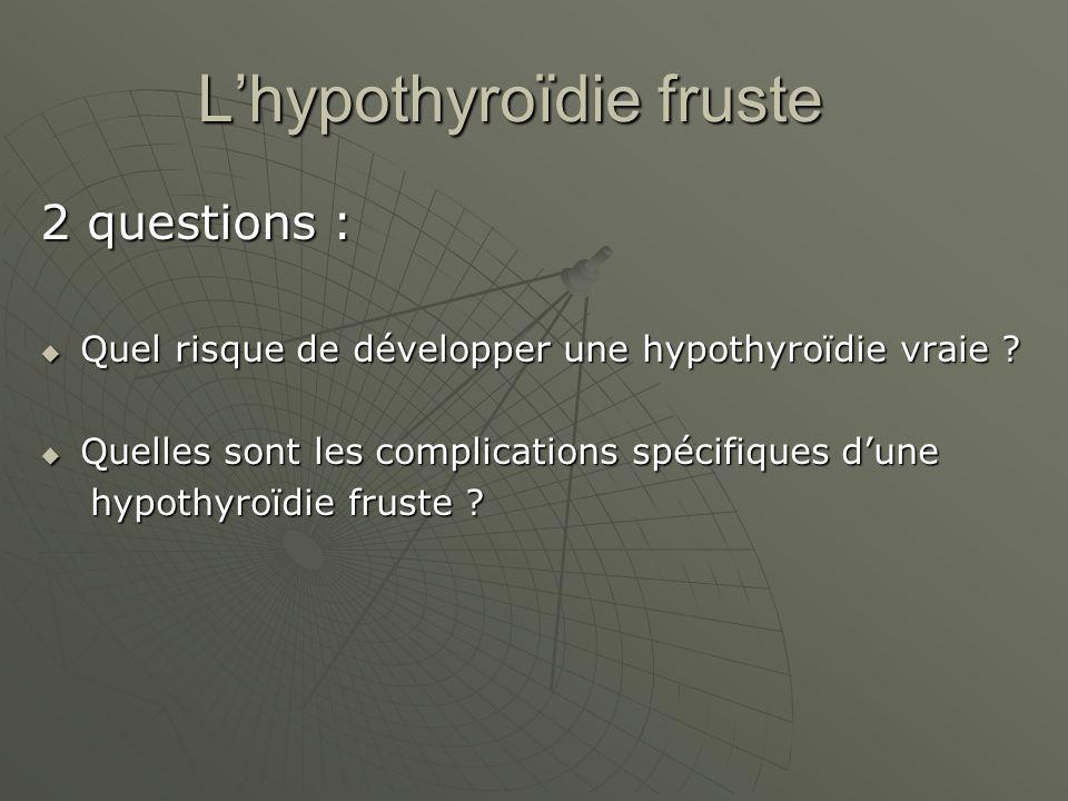 Lhypothyroïdie fruste 2 questions : Quel risque de développer une hypothyroïdie vraie ? Quel risque de développer une hypothyroïdie vraie ? Quelles so