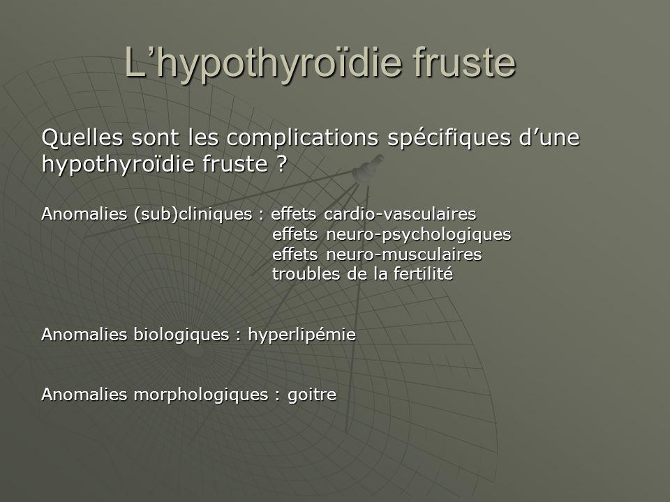 Lhypothyroïdie fruste Quelles sont les complications spécifiques dune hypothyroïdie fruste ? Anomalies (sub)cliniques : effets cardio-vasculaires effe