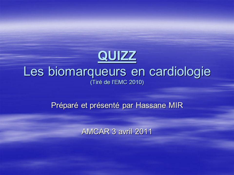 QUIZZ Les biomarqueurs en cardiologie (Tiré de lEMC 2010) Préparé et présenté par Hassane MIR AMCAR 3 avril 2011