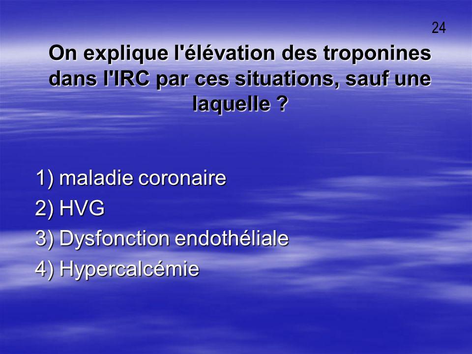 On explique l'élévation des troponines dans l'IRC par ces situations, sauf une laquelle ? 1) maladie coronaire 1) maladie coronaire 2) HVG 2) HVG 3) D