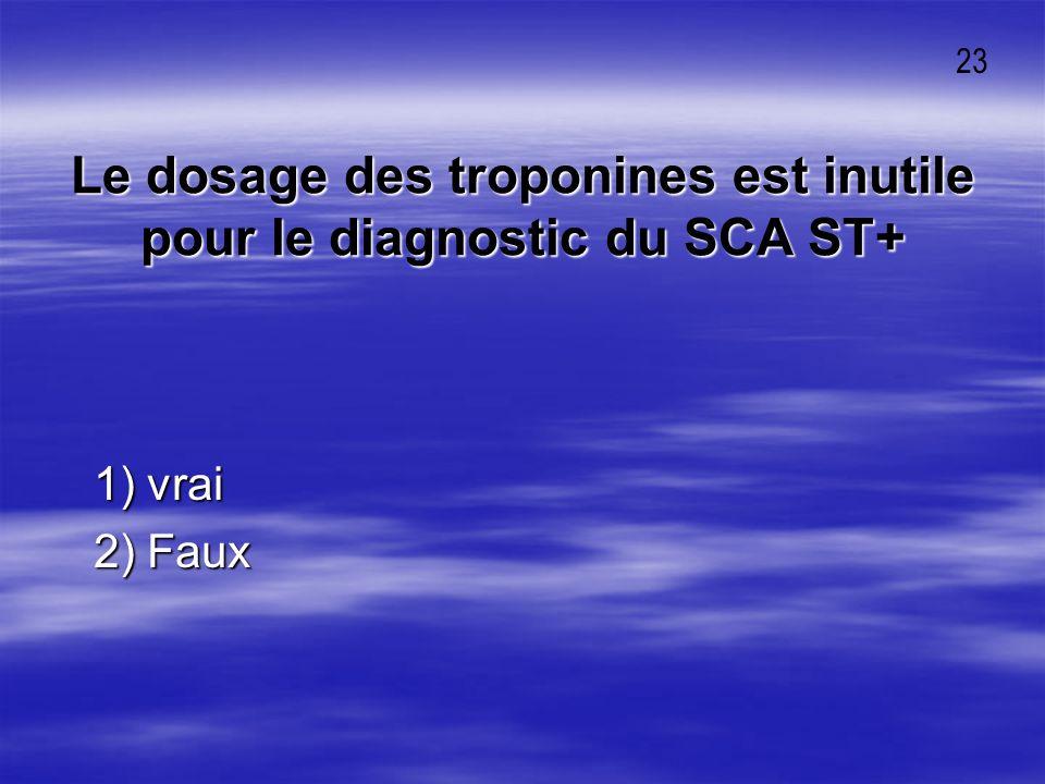 Le dosage des troponines est inutile pour le diagnostic du SCA ST+ 1) vrai 1) vrai 2) Faux 2) Faux 23