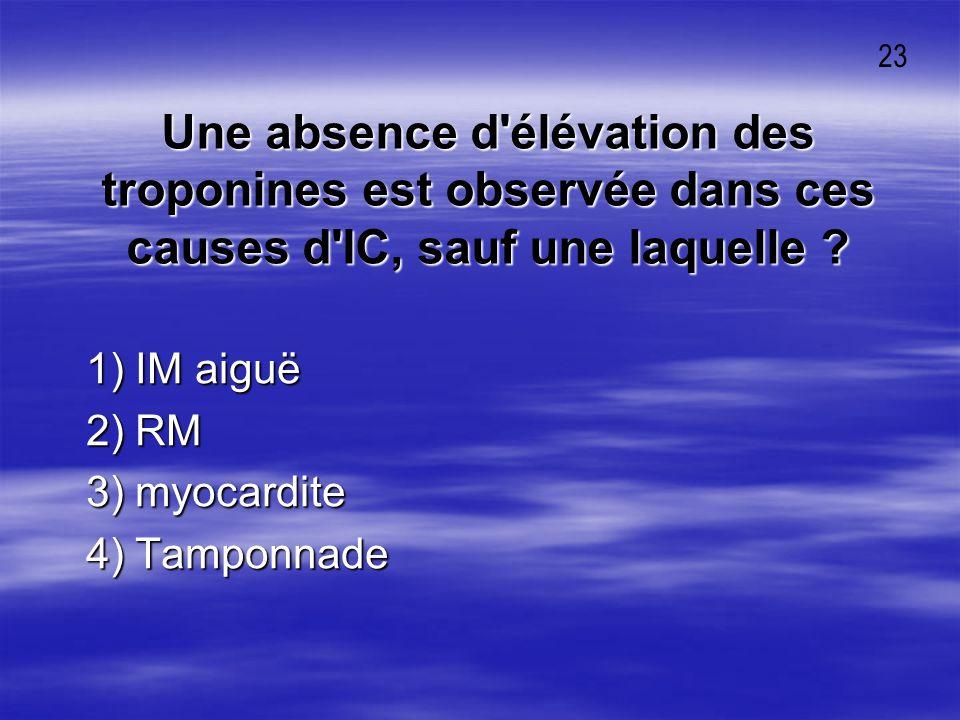 Une absence d'élévation des troponines est observée dans ces causes d'IC, sauf une laquelle ? 1) IM aiguë 1) IM aiguë 2) RM 2) RM 3) myocardite 3) myo