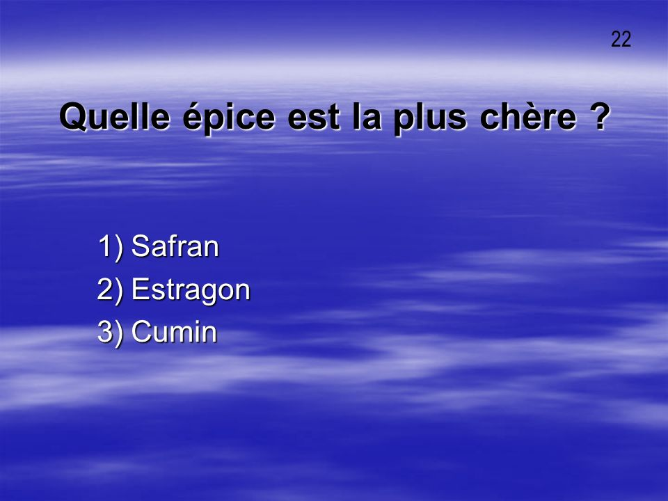 Quelle épice est la plus chère ? 1) Safran 1) Safran 2) Estragon 2) Estragon 3) Cumin 3) Cumin 22