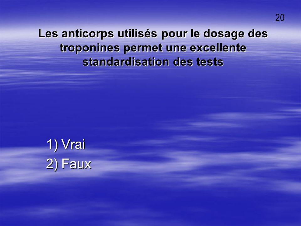 Les anticorps utilisés pour le dosage des troponines permet une excellente standardisation des tests 1) Vrai 1) Vrai 2) Faux 2) Faux 20