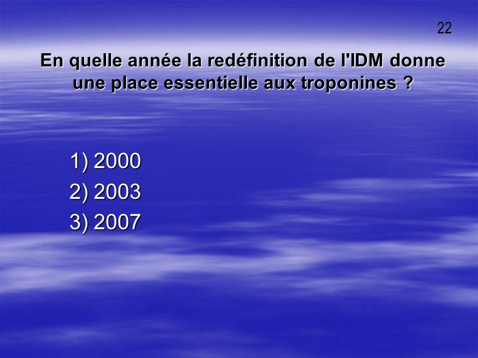 En quelle année la redéfinition de l'IDM donne une place essentielle aux troponines ? 1) 2000 1) 2000 2) 2003 2) 2003 3) 2007 3) 2007 22