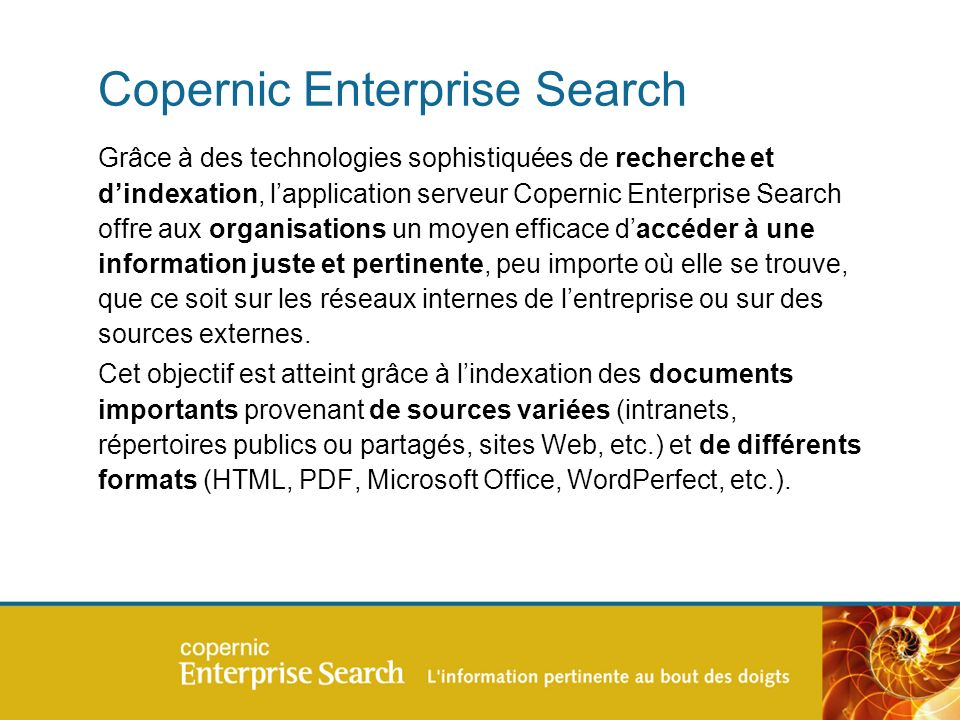 Copernic Enterprise Search Grâce à des technologies sophistiquées de recherche et dindexation, lapplication serveur Copernic Enterprise Search offre aux organisations un moyen efficace daccéder à une information juste et pertinente, peu importe où elle se trouve, que ce soit sur les réseaux internes de lentreprise ou sur des sources externes.
