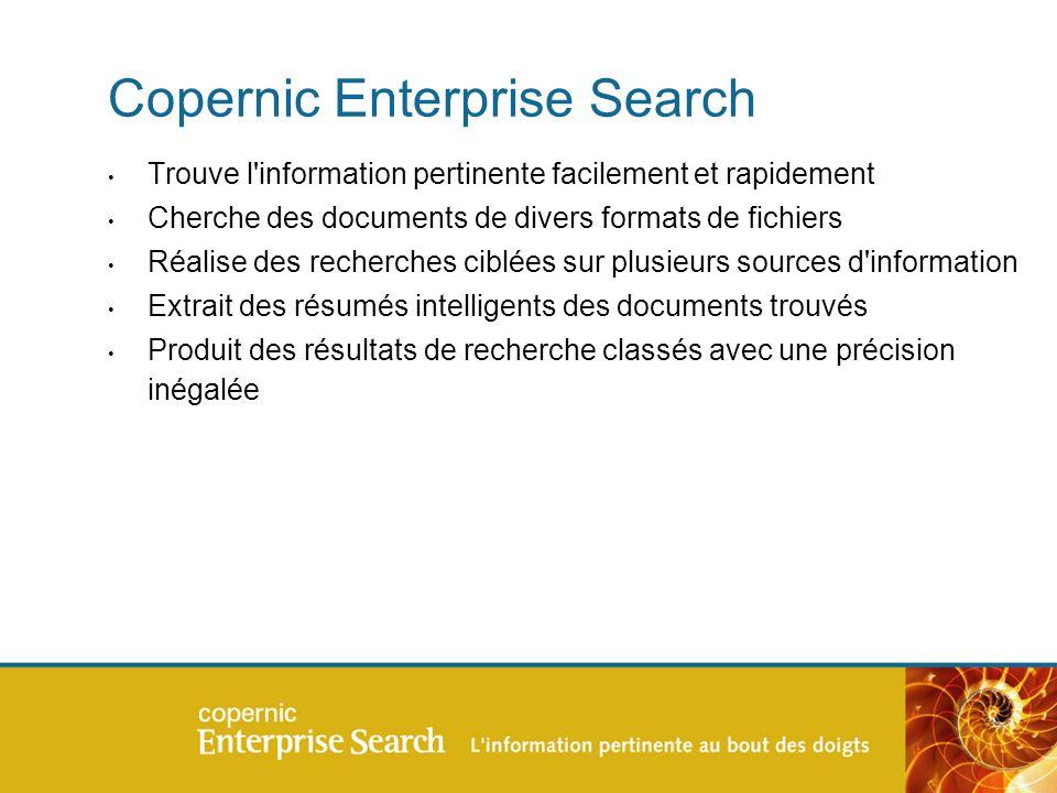 Copernic Enterprise Search Trouve l information pertinente facilement et rapidement Cherche des documents de divers formats de fichiers Réalise des recherches ciblées sur plusieurs sources d information Extrait des résumés intelligents des documents trouvés Produit des résultats de recherche classés avec une précision inégalée