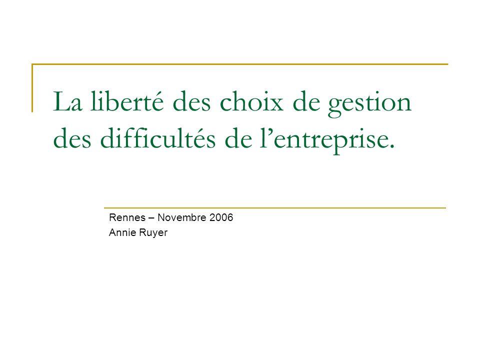 La liberté des choix de gestion des difficultés de lentreprise. Rennes – Novembre 2006 Annie Ruyer