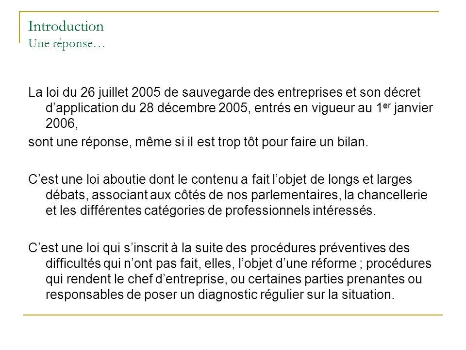 Introduction Une réponse… La loi du 26 juillet 2005 de sauvegarde des entreprises et son décret dapplication du 28 décembre 2005, entrés en vigueur au 1 er janvier 2006, sont une réponse, même si il est trop tôt pour faire un bilan.