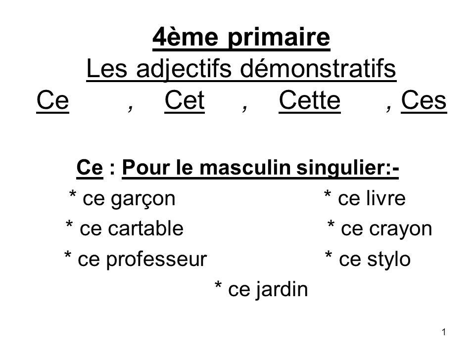 1 4ème primaire Les adjectifs démonstratifs Ce, Cet, Cette, Ces Ce : Pour le masculin singulier:- * ce garçon * ce livre * ce cartable* ce crayon * ce