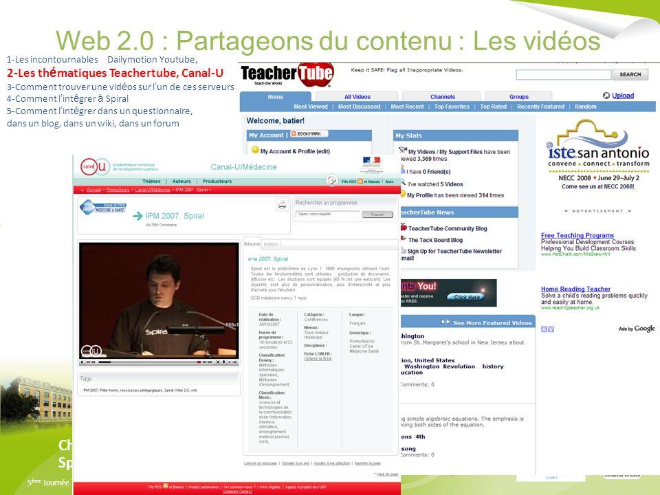 5 ème Journée SPIRAL - Mardi 8 Juillet 2008 - Université Lyon 3 Manufacture des Tabacs Web 2.0 : Partageons du contenu : Les vidéos Christophe Batier /Eddy Marques Spiral Team 1-Les incontournables Dailymotion Youtube, 2-Les th é matiques Teachertube, Canal-U 3-Comment trouver une vid é os sur l un de ces serveurs 4-Comment l int é grer à Spiral 5-Comment l int é grer dans un questionnaire, dans un blog, dans un wiki, dans un forum
