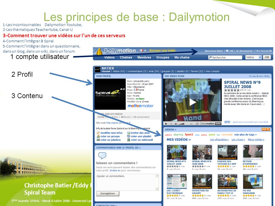 5 ème Journée SPIRAL - Mardi 8 Juillet 2008 - Université Lyon 3 Manufacture des Tabacs Les principes de base : Dailymotion Christophe Batier /Eddy Marques Spiral Team 1 compte utilisateur 2 Profil 3 Contenu 1-Les incontournables Dailymotion Youtube, 2-Les thématiques Teachertube, Canal-U 3-Comment trouver une vidéos sur lun de ces serveurs 4-Comment l int é grer à Spiral 5-Comment l int é grer dans un questionnaire, dans un blog, dans un wiki, dans un forum