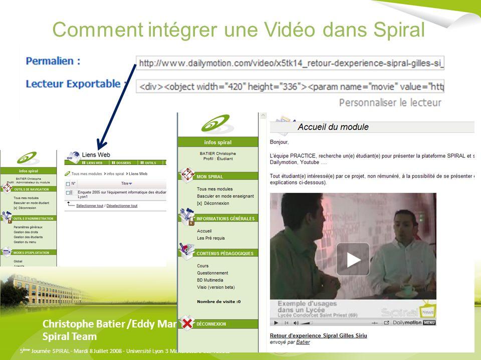 5 ème Journée SPIRAL - Mardi 8 Juillet 2008 - Université Lyon 3 Manufacture des Tabacs Christophe Batier /Eddy Marques Spiral Team Comment intégrer une Vidéo dans Spiral 1-Les incontournables Dailymotion Youtube, 2-Les thématiques Teachertube, Canal-U 3-Comment trouver une vidéos sur lun de ces serveurs 4-Comment lintégrer à Spiral 5-Comment lintégrer dans un questionnaire, dans un blog, dans un wiki, dans un forum Même principe chaque fois que léditeur est utilisé!