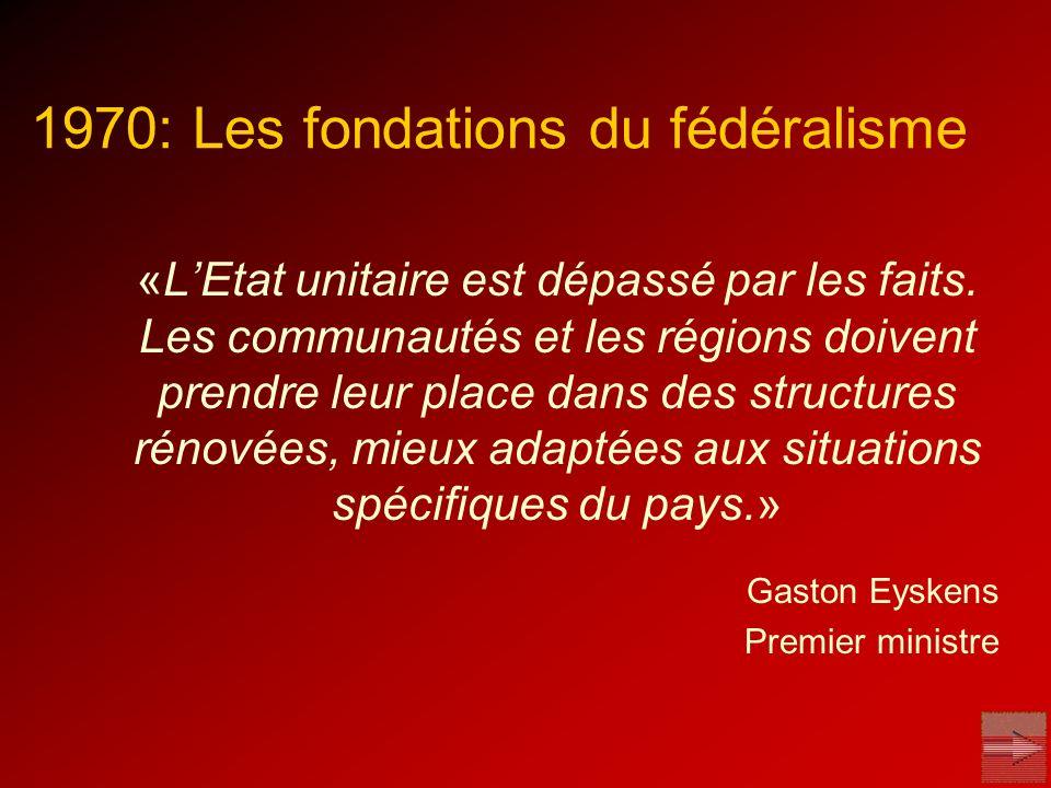 1970: Les fondations du fédéralisme «LEtat unitaire est dépassé par les faits. Les communautés et les régions doivent prendre leur place dans des stru