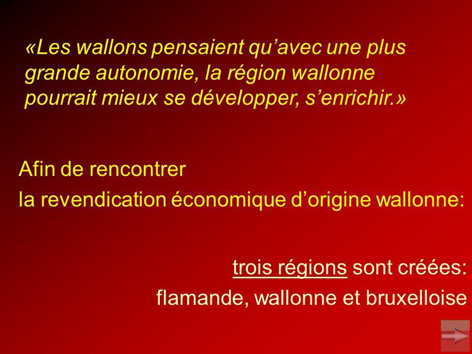 Afin de rencontrer la revendication économique dorigine wallonne: trois régions sont créées: flamande, wallonne et bruxelloise «Les wallons pensaient