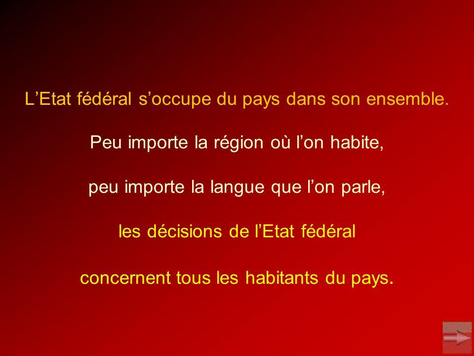 LEtat fédéral soccupe du pays dans son ensemble. Peu importe la région où lon habite, peu importe la langue que lon parle, les décisions de lEtat fédé