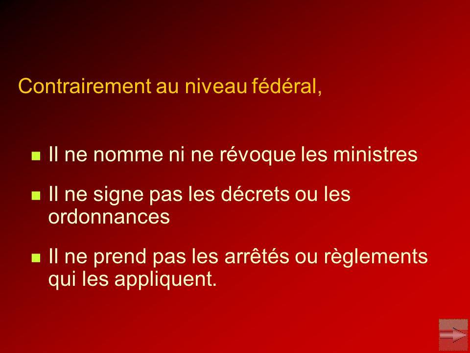 Contrairement au niveau fédéral, Il ne nomme ni ne révoque les ministres Il ne signe pas les décrets ou les ordonnances Il ne prend pas les arrêtés ou