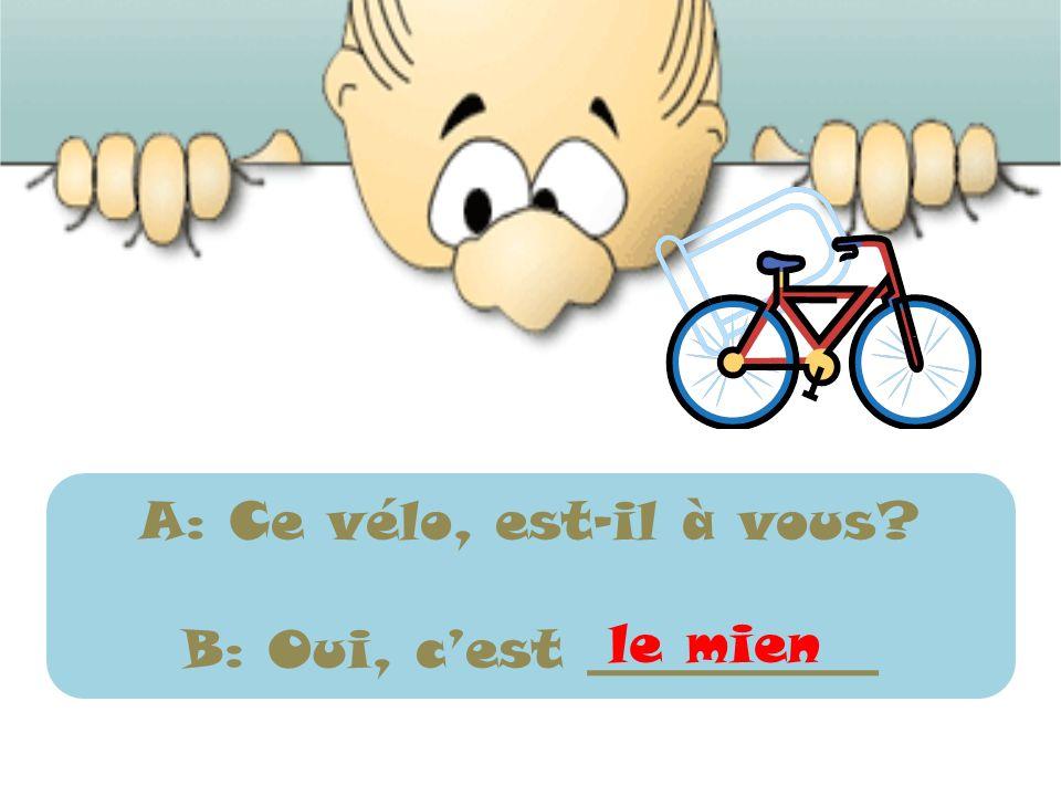 A: Ce vélo, est-il à vous? B: Oui, cest ___________ le mien