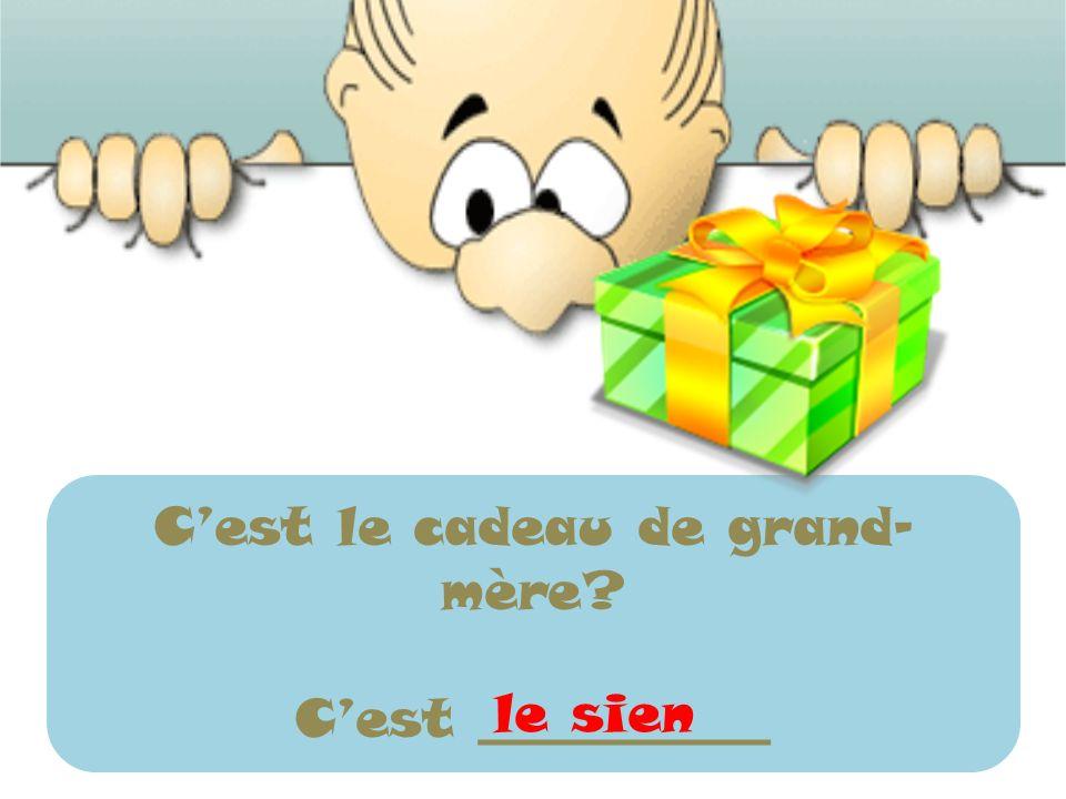 Cest le cadeau de grand- mère? Cest ___________ le sien