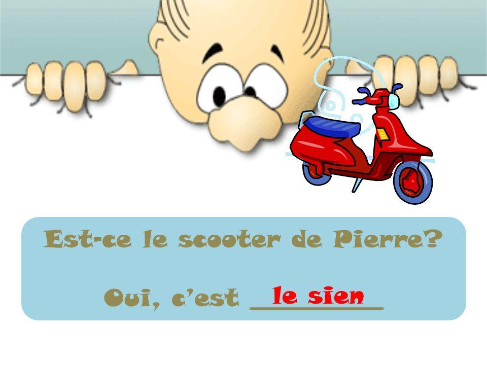 Est-ce le scooter de Pierre? Oui, cest ___________ le sien