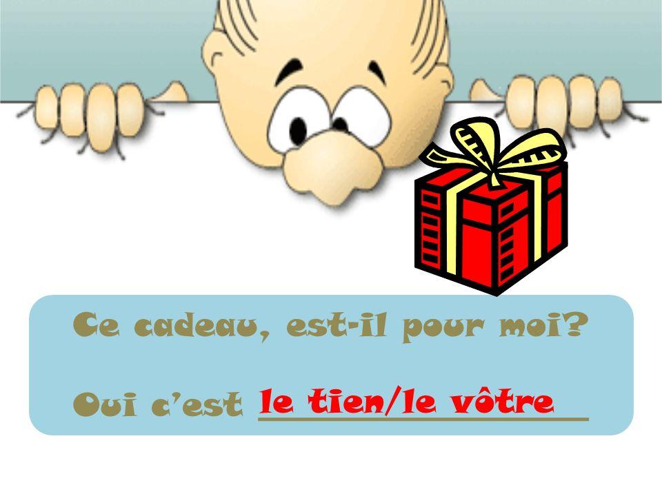 Ce cadeau, est-il pour moi? Oui cest ____________________ le tien/le vôtre