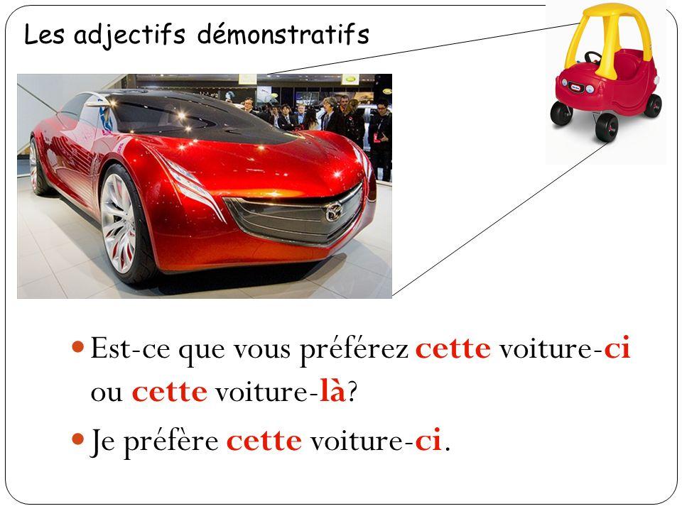 Les adjectifs démonstratifs Est-ce que vous préférez cette voiture-ci ou cette voiture-là.