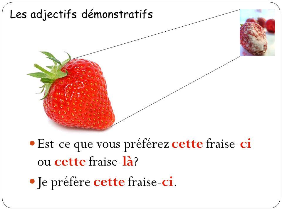 Est-ce que vous préférez cette fraise-ci ou cette fraise-là? Je préfère cette fraise-ci.