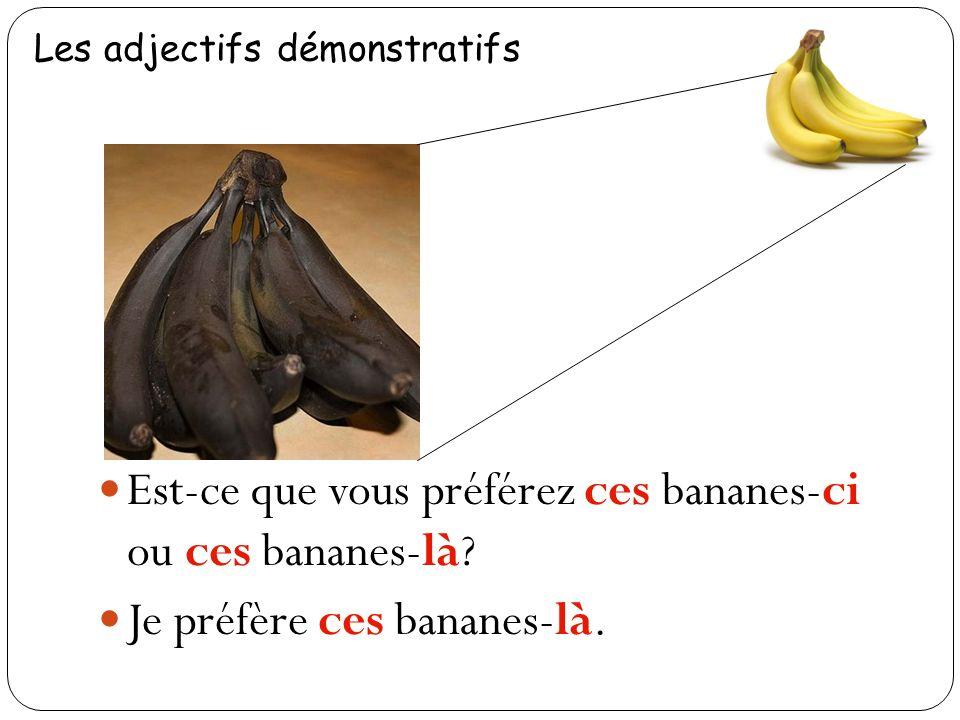 Est-ce que vous préférez ces bananes-ci ou ces bananes-là.
