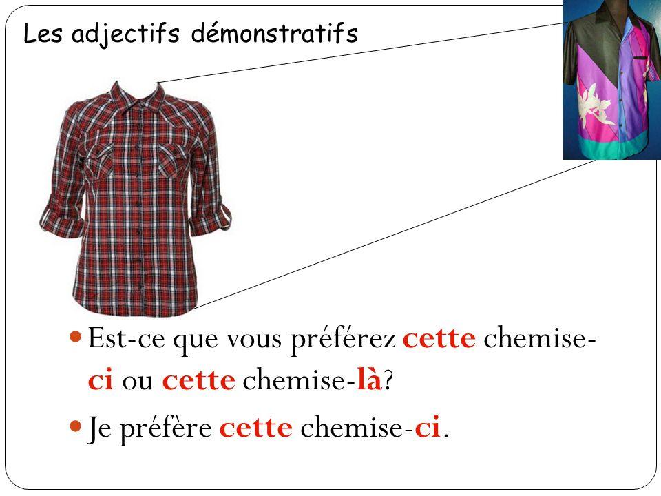 Est-ce que vous préférez cette chemise- ci ou cette chemise-là? Je préfère cette chemise-ci.